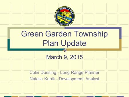 Green Garden Township Plan Update March 9, 2015 Colin Duesing - Long Range Planner Natalie Kubik - Development Analyst.