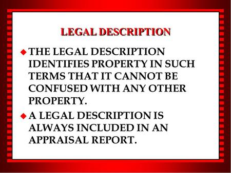 LEGAL DESCRIPTION u THE LEGAL DESCRIPTION IDENTIFIES PROPERTY IN SUCH TERMS THAT IT CANNOT BE CONFUSED WITH ANY OTHER PROPERTY. u A LEGAL DESCRIPTION IS.