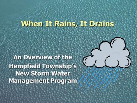 When It Rains, It Drains An Overview of the Hempfield Township's New Storm Water Management Program.
