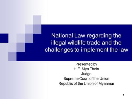 1 National Law regarding the illegal wildlife trade <strong>and</strong> the challenges to implement the law Presented by H.E. Mya Thein Judge Supreme Court <strong>of</strong> the Union.