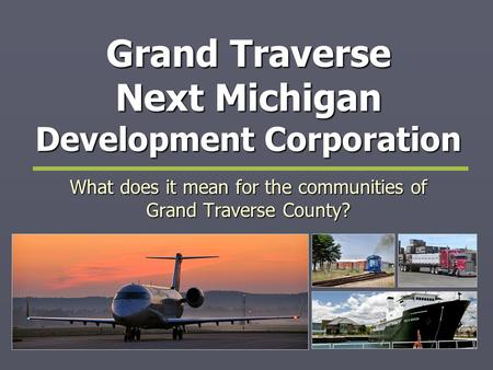 Grand Traverse Next Michigan Development Corporation What does it mean for the communities of Grand Traverse County?