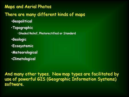 Maps and Aerial Photos There are many different kinds of maps Geopolitical Topographic Shaded Relief, Photorectified or Standard Geologic Ecosystemic Meteorological.