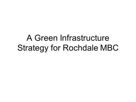A Green Infrastructure Strategy for Rochdale MBC.