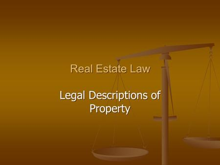 Real Estate Law Legal Descriptions of Property Real Estate Law Legal Descriptions of Property.