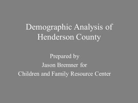 Demographic Analysis of Henderson County Prepared by Jason Bremner for Children and Family Resource Center.