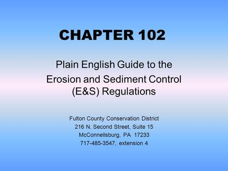 CHAPTER 102 Plain English Guide to the Erosion and Sediment Control (E&S) Regulations Fulton County Conservation District 216 N. Second Street, Suite 15.