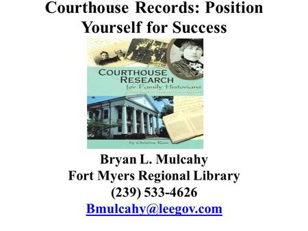 Courthouse Records: Position Yourself for Success Bryan L. Mulcahy Fort Myers Regional Library (239) 533-4626