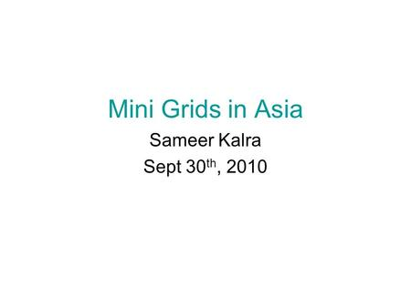Mini Grids in Asia Sameer Kalra Sept 30 th, 2010.