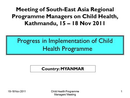 15-18 Nov 2011Child Health Programme Managers' Meeting 1 Meeting of South-East Asia Regional Programme Managers on Child Health, Kathmandu, 15 – 18 Nov.