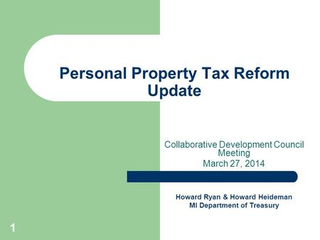 1 Personal Property Tax Reform Update Collaborative Development Council Meeting March 27, 2014 Howard Ryan & Howard Heideman MI Department of Treasury.