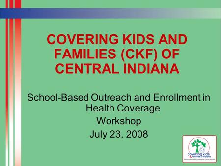 COVERING KIDS AND FAMILIES (CKF) OF CENTRAL INDIANA School-Based Outreach and Enrollment in Health Coverage Workshop July 23, 2008.