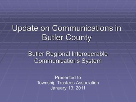 Update on Communications in Butler County Butler Regional Interoperable Communications System Presented to Township Trustees Association January 13, 2011.