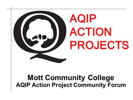 AQIP ACTION PROJECTS AQIP Action Project Community Forum Mott Community College.