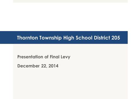 Thornton Township High School District 205 Presentation of Final Levy December 22, 2014.