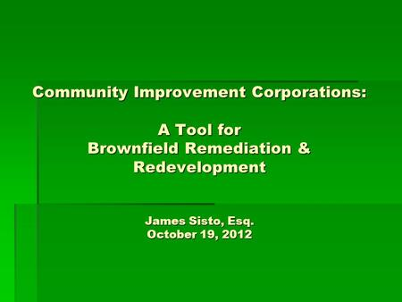 Community Improvement Corporations: A Tool for Brownfield Remediation & Redevelopment James Sisto, Esq. October 19, 2012.