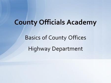 Basics of County Offices Highway Department County Officials Academy.