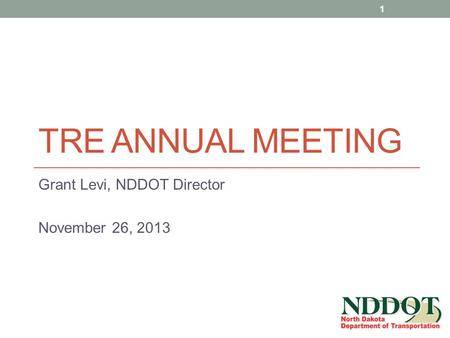 TRE ANNUAL MEETING Grant Levi, NDDOT Director November 26, 2013 1.