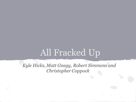All Fracked Up Kyle Hicks, Matt Gnegy, Robert Simmons and Christopher Coppock.