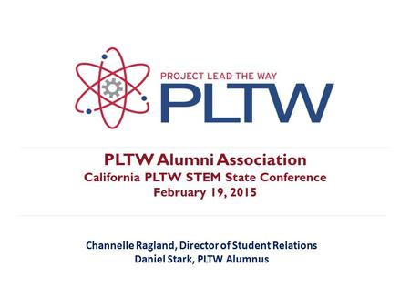 PLTW Alumni Association California PLTW STEM State Conference February 19, 2015 Channelle Ragland, Director of Student Relations Daniel Stark, PLTW Alumnus.