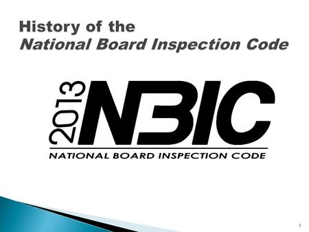 1. The student will be able to describe: ◦ the history of ASME and the National Board ◦ the history of the National Board Inspection Code ◦ how the NBIC.