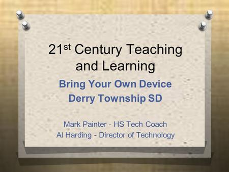 21 st Century Teaching and Learning Bring Your Own Device Derry Township SD Mark Painter - HS Tech Coach Al Harding - Director of Technology.
