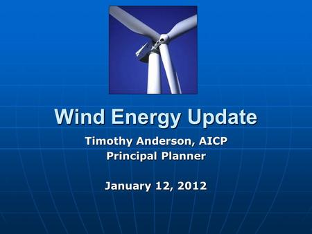 Wind Energy Update Timothy Anderson, AICP Principal Planner January 12, 2012.