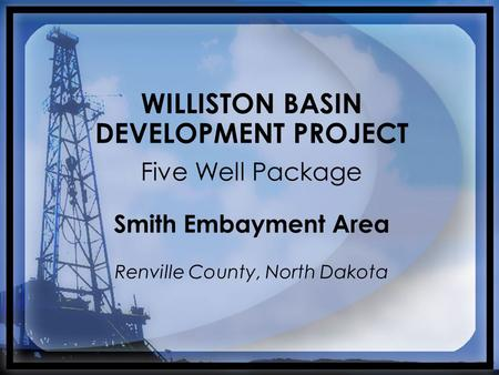 WILLISTON BASIN DEVELOPMENT PROJECT Five Well Package Smith Embayment Area Renville County, North Dakota.