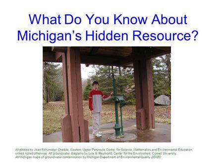 What Do You Know About Michigan's Hidden Resource? All photos by Joan Schumaker Chadde, Western Upper Peninsula Center for Science, Mathematics and Environmental.