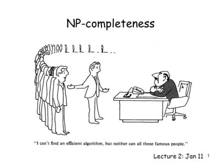 1 NP-completeness Lecture 2: Jan 11. 2 P The class of problems that can be solved in polynomial time. e.g. gcd, shortest path, prime, etc. There are many.