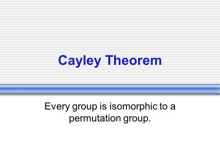 Cayley Theorem Every group is isomorphic to a permutation group.
