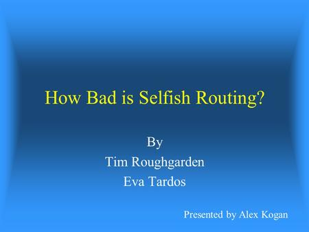 How Bad is Selfish Routing? By Tim Roughgarden Eva Tardos Presented by Alex Kogan.
