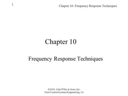 Chapter 10: Frequency Response Techniques 1 ©2000, John Wiley & Sons, Inc. Nise/Control Systems Engineering, 3/e Chapter 10 Frequency Response Techniques.