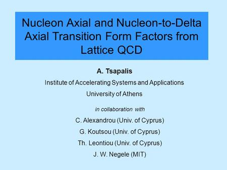 Nucleon Axial and Nucleon-to-Delta Axial Transition Form Factors from Lattice QCD A. Tsapalis Institute of Accelerating Systems and Applications University.