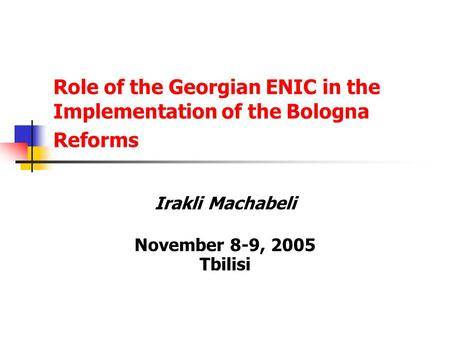 Role of the Georgian ENIC in the Implementation of the Bologna Reforms Irakli Machabeli November 8-9, 2005 Tbilisi.