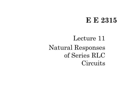 E E 2315 Lecture 11 Natural Responses of Series RLC Circuits.