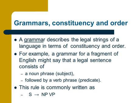 Grammars, constituency and order A grammar describes the legal strings of a language in terms of constituency and order. For example, a grammar for a fragment.
