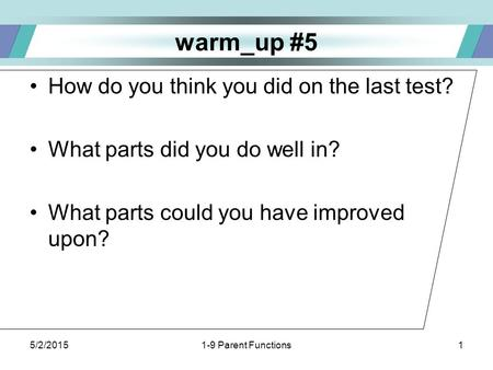 5/2/20151-9 Parent Functions1 warm_up #5 How do you think you did on the last test? What parts did you do well in? What parts could you have improved upon?