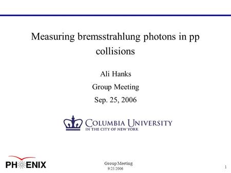 9/25/2006 Group Meeting 1 Measuring bremsstrahlung photons in pp collisions Ali Hanks Group Meeting Sep. 25, 2006.