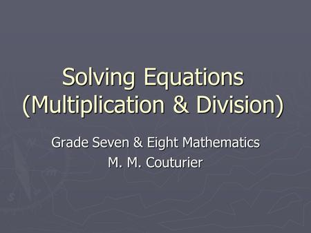 Solving Equations (Multiplication & Division) Grade Seven & Eight Mathematics M. M. Couturier.