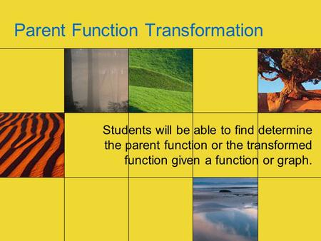 Parent Function Transformation Students will be able to find determine the parent function or the transformed function given a function or graph.