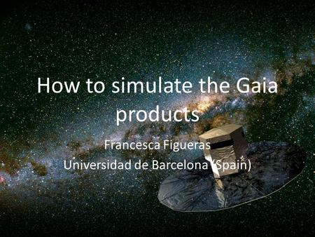 How to simulate the Gaia products Francesca Figueras Universidad de Barcelona (Spain)