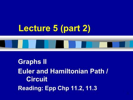 1 Lecture 5 (part 2) Graphs II Euler and Hamiltonian Path / Circuit Reading: Epp Chp 11.2, 11.3.