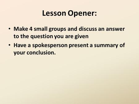 Lesson Opener: Make 4 small groups and discuss an answer to the question you are given Have a spokesperson present a summary of your conclusion.