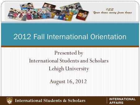 2012 Fall International Orientation Presented by International Students and Scholars Lehigh University August 16, 2012.