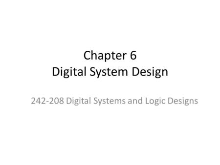 Chapter 6 Digital System Design 242-208 Digital Systems and Logic Designs.