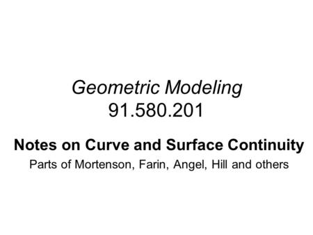 Geometric Modeling 91.580.201 Notes on Curve and Surface Continuity Parts of Mortenson, Farin, Angel, Hill and others.