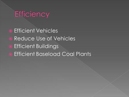  Efficient Vehicles  Reduce Use of Vehicles  Efficient Buildings  Efficient Baseload Coal Plants.