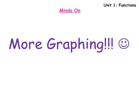 Unit 1: Functions Minds On More Graphing!!! .