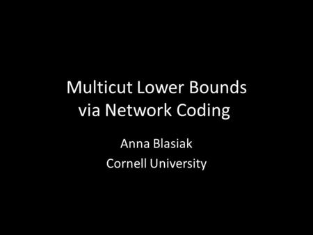 Multicut Lower Bounds via Network Coding Anna Blasiak Cornell University.