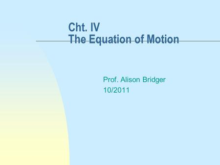 Cht. IV The Equation of Motion Prof. Alison Bridger 10/2011.